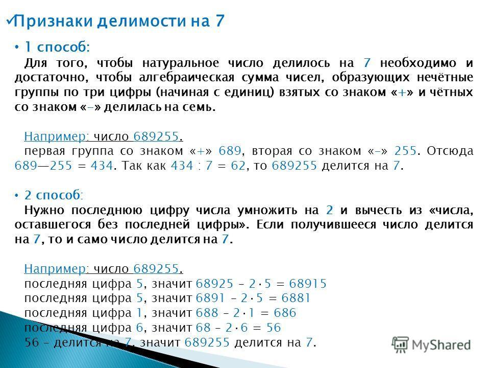 1 способ: Для того, чтобы натуральное число делилось на 7 необходимо и достаточно, чтобы алгебраическая сумма чисел, образующих нечётные группы по три цифры (начиная с единиц) взятых со знаком «+» и чётных со знаком «-» делилась на семь. Например: чи