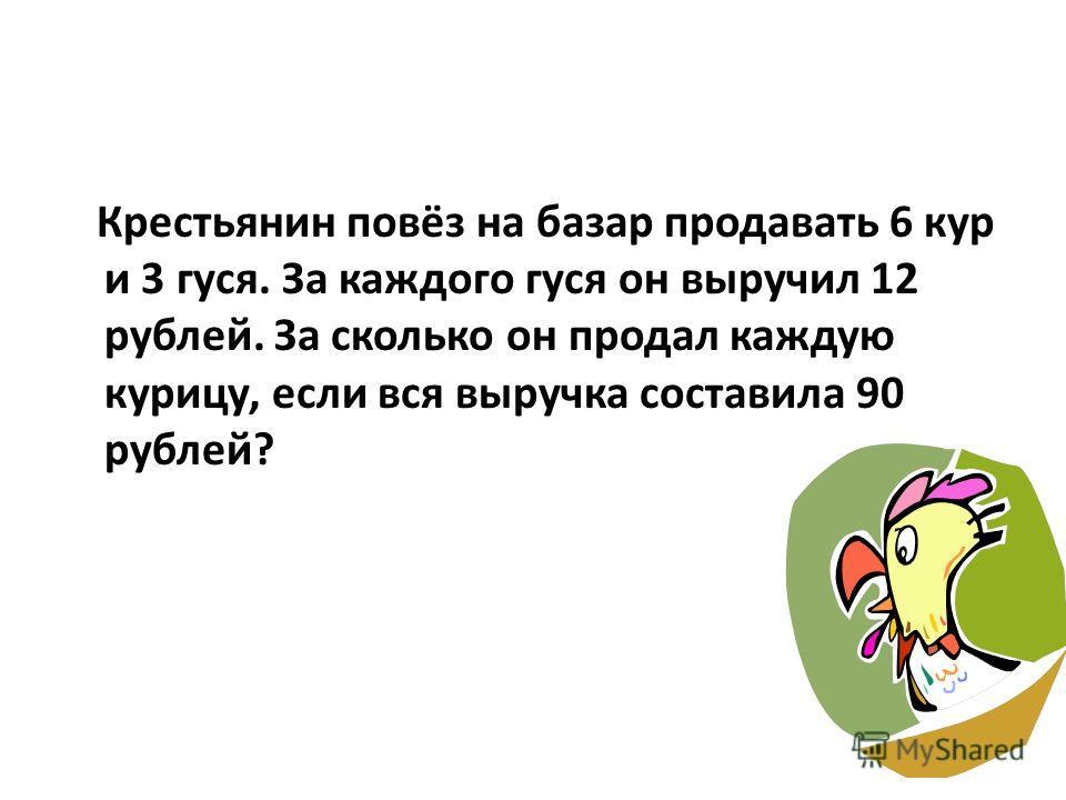 Крестьянин повёз на базар продавать 6 кур и 3 гуся. За каждого гуся он выручил 12 рублей. За сколько он продал каждую курицу, если вся выручка составила 90 рублей?