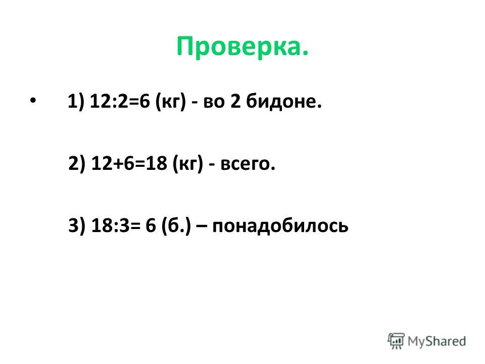 Проверка. 1) 12:2=6 (кг) - во 2 бидоне. 2) 12+6=18 (кг) - всего. 3) 18:3= 6 (б.) – понадобилось