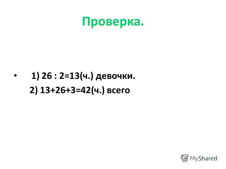 Проверка. 1) 26 : 2=13(ч.) девочки. 2) 13+26+3=42(ч.) всего