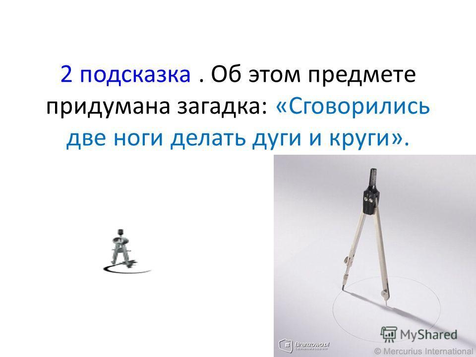 2 подсказка. Об этом предмете придумана загадка: «Сговорились две ноги делать дуги и круги».