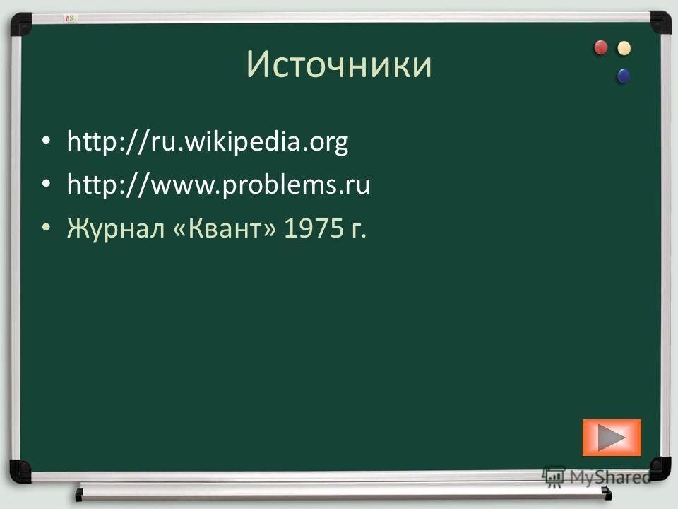 Источники http://ru.wikipedia.org http://www.problems.ru Журнал «Квант» 1975 г.