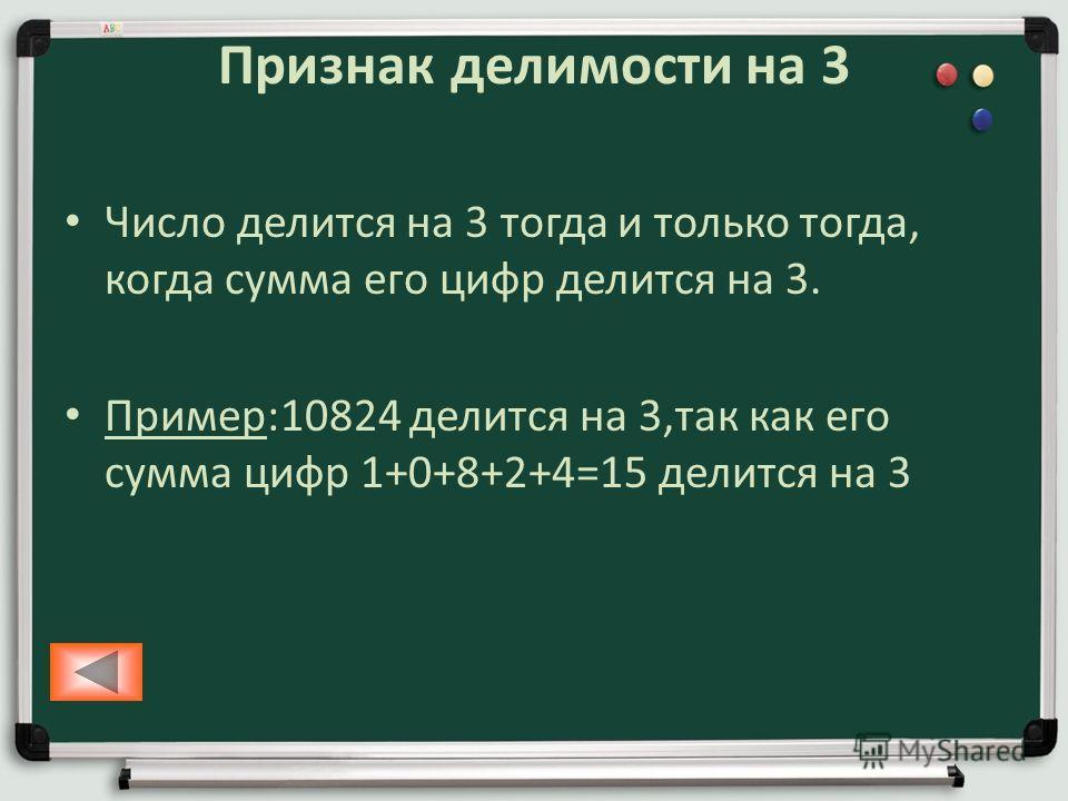 Признак делимости на 3 Число делится на 3 тогда и только тогда, когда сумма его цифр делится на 3. Пример:10824 делится на 3,так как его сумма цифр 1+0+8+2+4=15 делится на 3