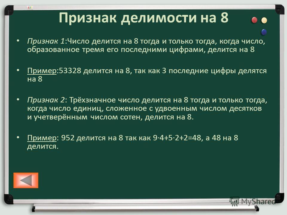 Признак делимости на 8 Признак 1:Число делится на 8 тогда и только тогда, когда число, образованное тремя его последними цифрами, делится на 8 Пример:53328 делится на 8, так как 3 последние цифры делятся на 8 Признак 2: Трёхзначное число делится на 8