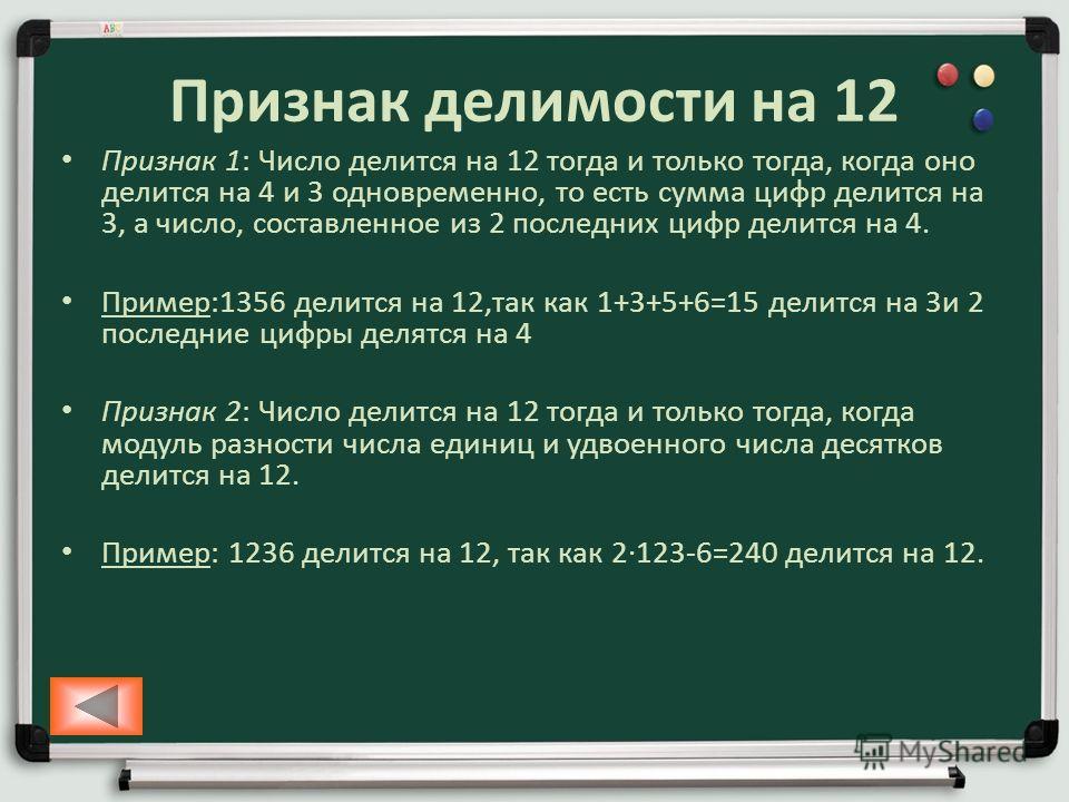 Признак делимости на 12 Признак 1: Число делится на 12 тогда и только тогда, когда оно делится на 4 и 3 одновременно, то есть сумма цифр делится на 3, а число, составленное из 2 последних цифр делится на 4. Пример:1356 делится на 12,так как 1+3+5+6=1
