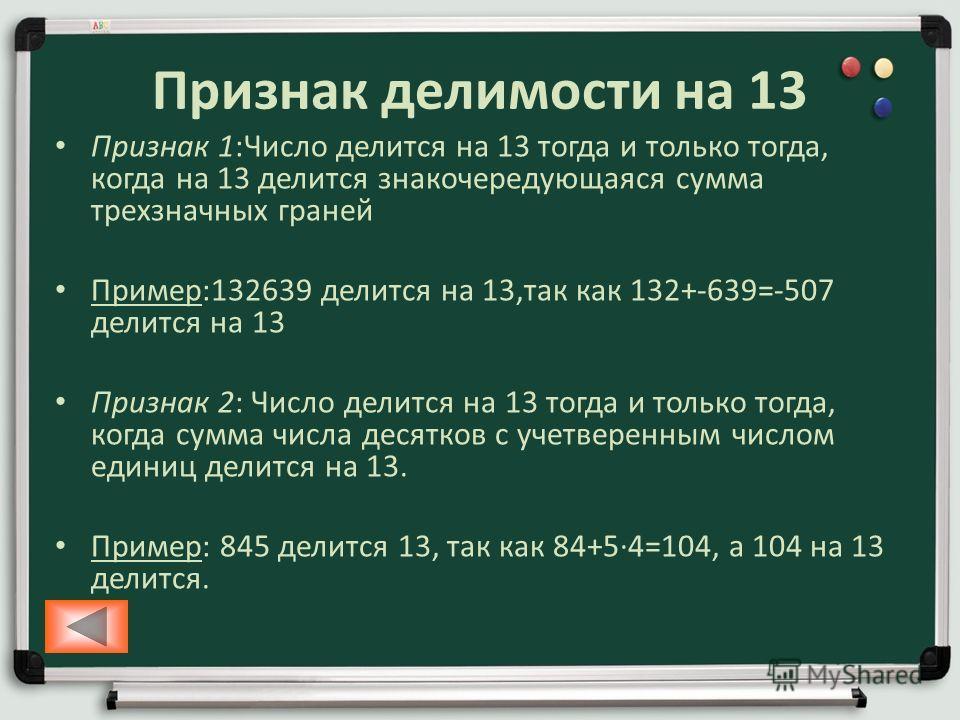 Признак делимости на 13 Признак 1:Число делится на 13 тогда и только тогда, когда на 13 делится знакочередующаяся сумма трехзначных граней Пример:132639 делится на 13,так как 132+-639=-507 делится на 13 Признак 2: Число делится на 13 тогда и только т