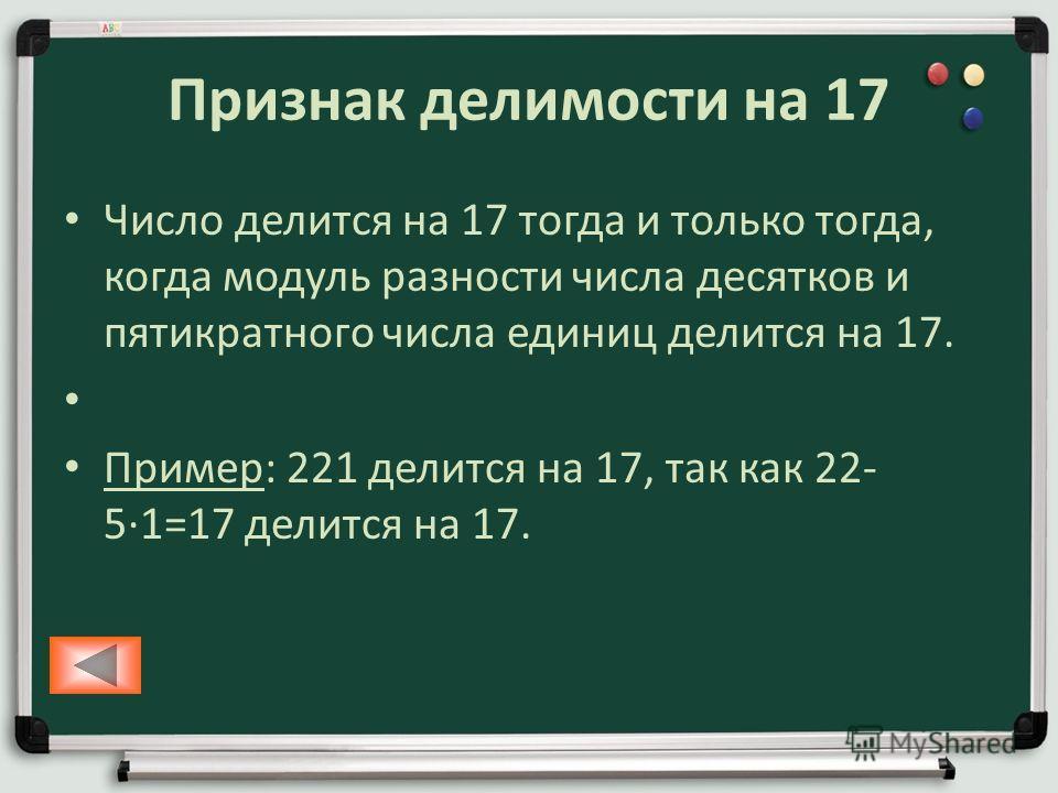 Признак делимости на 17 Число делится на 17 тогда и только тогда, когда модуль разности числа десятков и пятикратного числа единиц делится на 17. Пример: 221 делится на 17, так как 22- 51=17 делится на 17.
