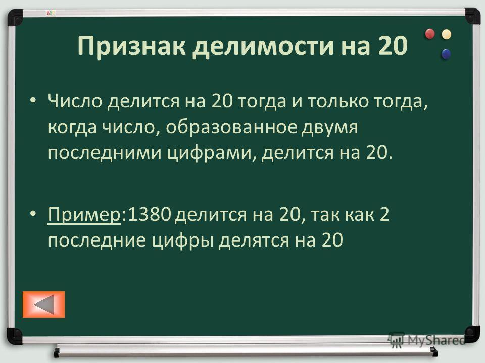 Признак делимости на 20 Число делится на 20 тогда и только тогда, когда число, образованное двумя последними цифрами, делится на 20. Пример:1380 делится на 20, так как 2 последние цифры делятся на 20