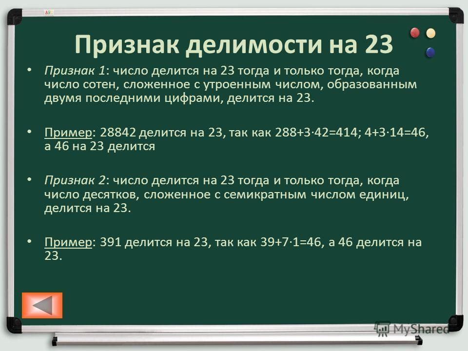 Признак делимости на 23 Признак 1: число делится на 23 тогда и только тогда, когда число сотен, сложенное с утроенным числом, образованным двумя последними цифрами, делится на 23. Пример: 28842 делится на 23, так как 288+342=414; 4+314=46, а 46 на 23