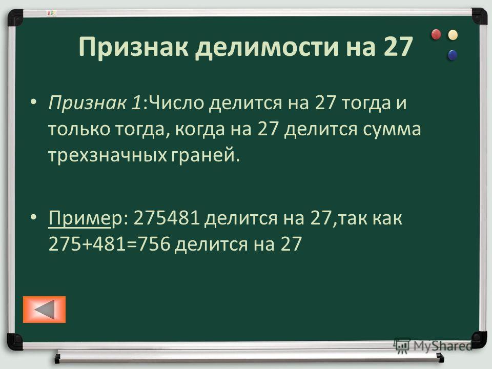 Признак делимости на 27 Признак 1:Число делится на 27 тогда и только тогда, когда на 27 делится сумма трехзначных граней. Пример: 275481 делится на 27,так как 275+481=756 делится на 27