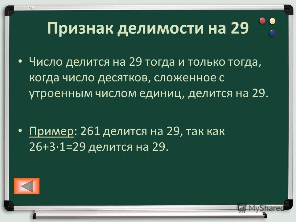 Признак делимости на 29 Число делится на 29 тогда и только тогда, когда число десятков, сложенное с утроенным числом единиц, делится на 29. Пример: 261 делится на 29, так как 26+31=29 делится на 29.