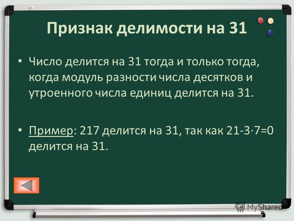 Признак делимости на 31 Число делится на 31 тогда и только тогда, когда модуль разности числа десятков и утроенного числа единиц делится на 31. Пример: 217 делится на 31, так как 21-37=0 делится на 31.