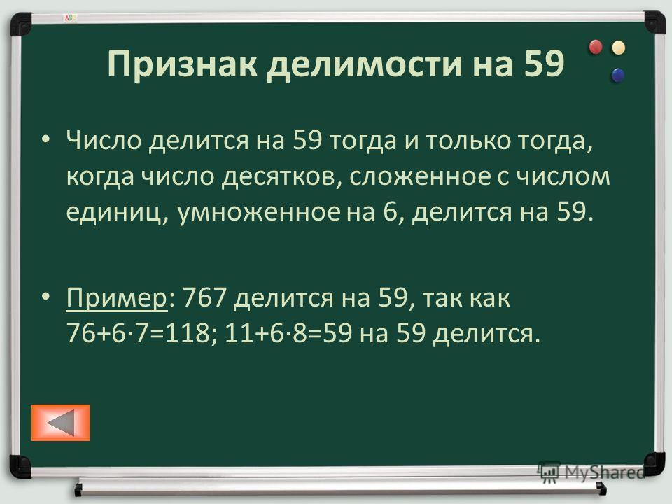 Признак делимости на 59 Число делится на 59 тогда и только тогда, когда число десятков, сложенное с числом единиц, умноженное на 6, делится на 59. Пример: 767 делится на 59, так как 76+67=118; 11+68=59 на 59 делится.