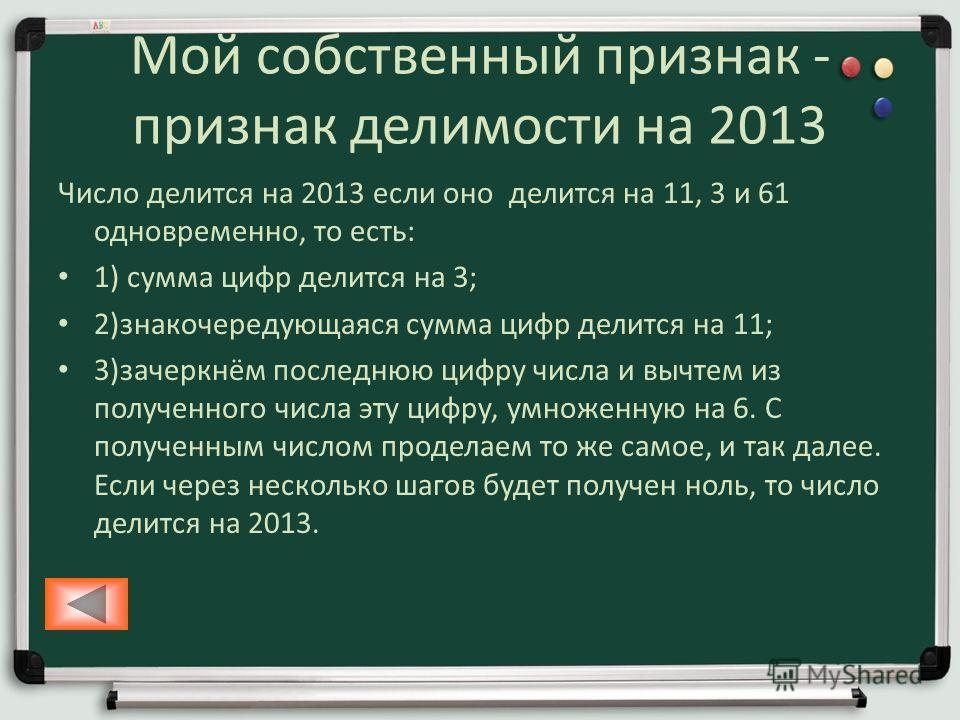 Мой собственный признак - признак делимости на 2013 Число делится на 2013 если оно делится на 11, 3 и 61 одновременно, то есть: 1) сумма цифр делится на 3; 2)знакочередующаяся сумма цифр делится на 11; 3)зачеркнём последнюю цифру числа и вычтем из по