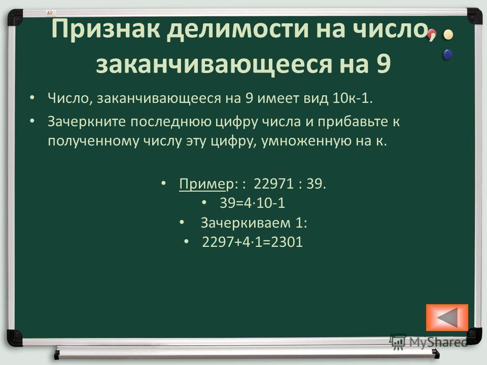 Признак делимости на число, заканчивающееся на 9 Число, заканчивающееся на 9 имеет вид 10 к-1. Зачеркните последнюю цифру числа и прибавьте к полученному числу эту цифру, умноженную на к. Пример: : 22971 : 39. 39=410-1 Зачеркиваем 1: 2297+41=2301