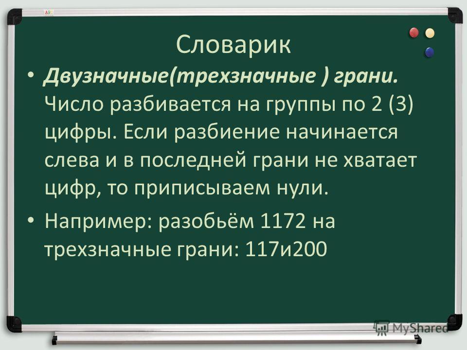 Словарик Двузначные(трехзначные ) грани. Число разбивается на группы по 2 (3) цифры. Если разбиение начинается слева и в последней грани не хватает цифр, то приписываем нули. Например: разобьём 1172 на трехзначные грани: 117 и 200