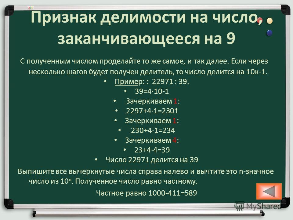 Признак делимости на число, заканчивающееся на 9 С полученным числом проделайте то же самое, и так далее. Если через несколько шагов будет получен делитель, то число делится на 10 к-1. Пример: : 22971 : 39. 39=410-1 Зачеркиваем 1: 2297+41=2301 Зачерк