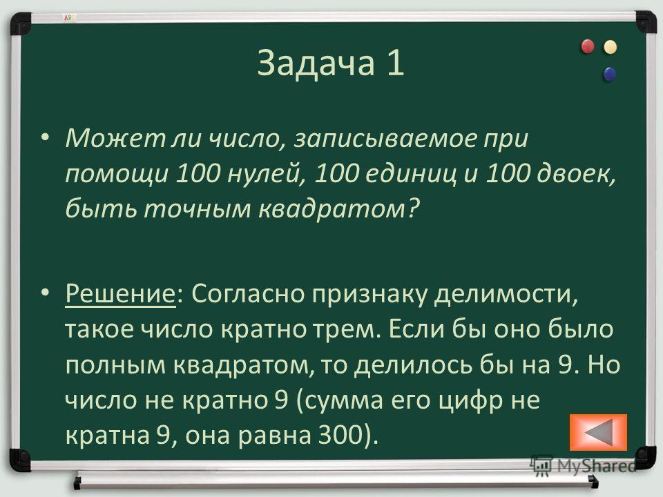 Задача 1 Может ли число, записываемое при помощи 100 нулей, 100 единиц и 100 двоек, быть точным квадратом? Решение: Согласно признаку делимости, такое число кратно трем. Если бы оно было полным квадратом, то делилось бы на 9. Но число не кратно 9 (су