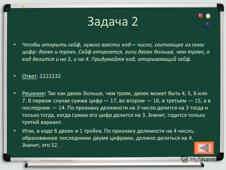Задача 2 Чтобы открыть сейф, нужно ввести код число, состоящее из семи цифр: двоек и троек. Сейф откроется, если двоек больше, чем троек, а код делится и на 3, и на 4. Придумайте код, открывающий сейф. Ответ: 2222232 Решение: Так как двоек больше, че