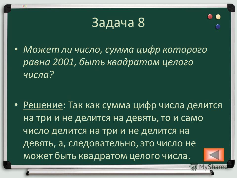 Задача 8 Может ли число, сумма цифр которого равна 2001, быть квадратом целого числа? Решение: Так как сумма цифр числа делится на три и не делится на девять, то и само число делится на три и не делится на девять, а, следовательно, это число не может