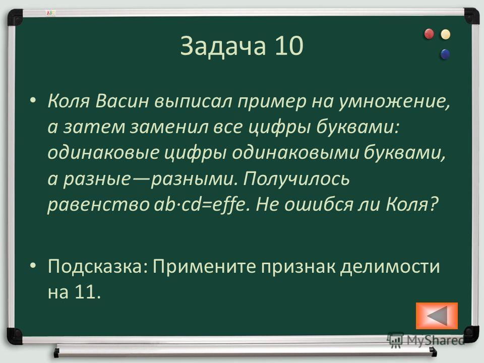 Задача 10 Коля Васин выписал пример на умножение, а затем заменил все цифры буквами: одинаковые цифры одинаковыми буквами, а разныеразными. Получилось равенство abcd=effe. Не ошибся ли Коля? Подсказка: Примените признак делимости на 11.