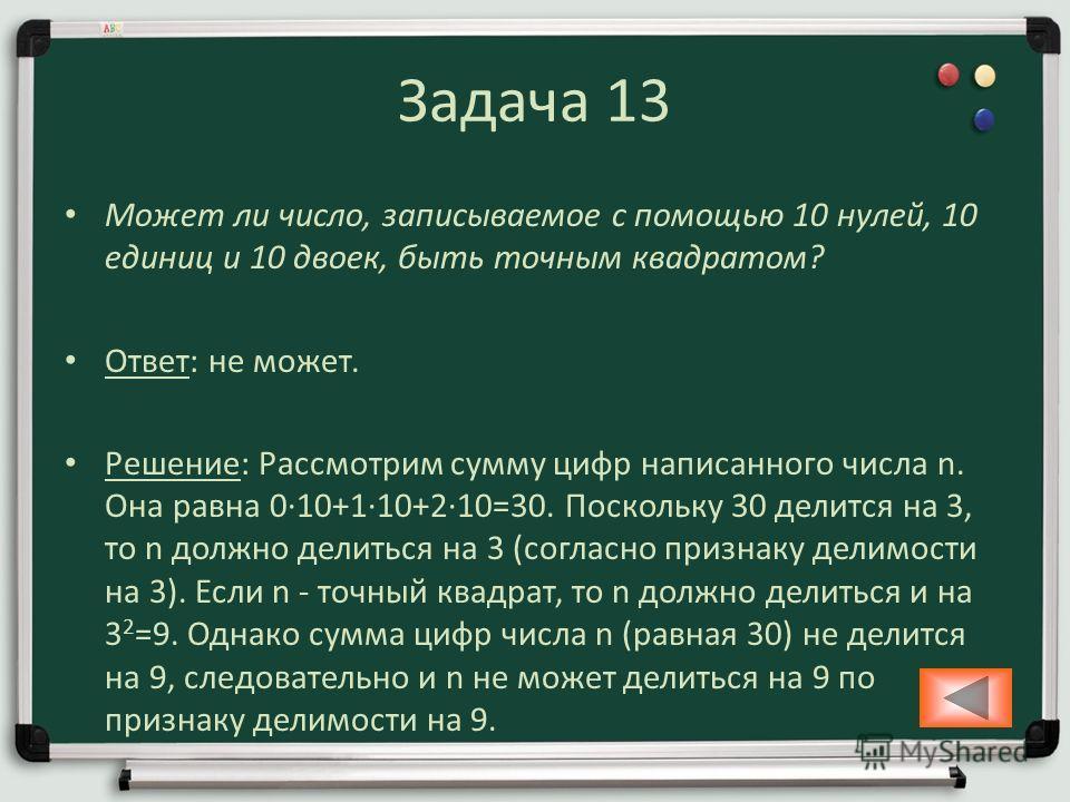 Задача 13 Может ли число, записываемое с помощью 10 нулей, 10 единиц и 10 двоек, быть точным квадратом? Ответ: не может. Решение: Рассмотрим сумму цифр написанного числа n. Она равна 010+110+210=30. Поскольку 30 делится на 3, то n должно делиться на