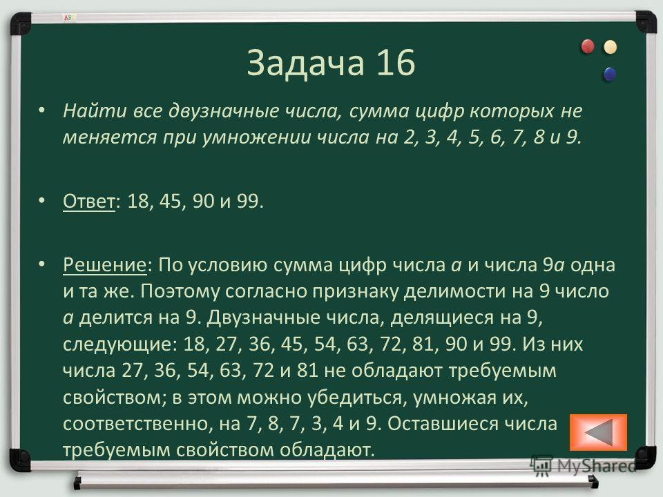 Задача 16 Найти все двузначные числа, сумма цифр которых не меняется при умножении числа на 2, 3, 4, 5, 6, 7, 8 и 9. Ответ: 18, 45, 90 и 99. Решение: По условию сумма цифр числа a и числа 9a одна и та же. Поэтому согласно признаку делимости на 9 числ