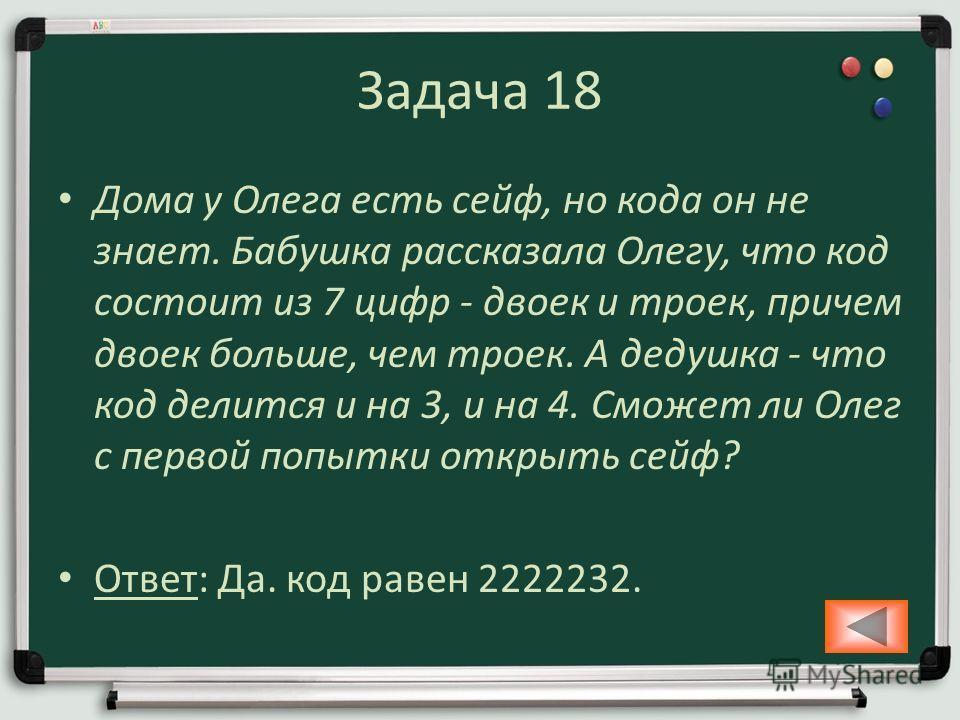 Задача 18 Дома у Олега есть сейф, но кода он не знает. Бабушка рассказала Олегу, что код состоит из 7 цифр - двоек и троек, причем двоек больше, чем троек. А дедушка - что код делится и на 3, и на 4. Сможет ли Олег с первой попытки открыть сейф? Отве