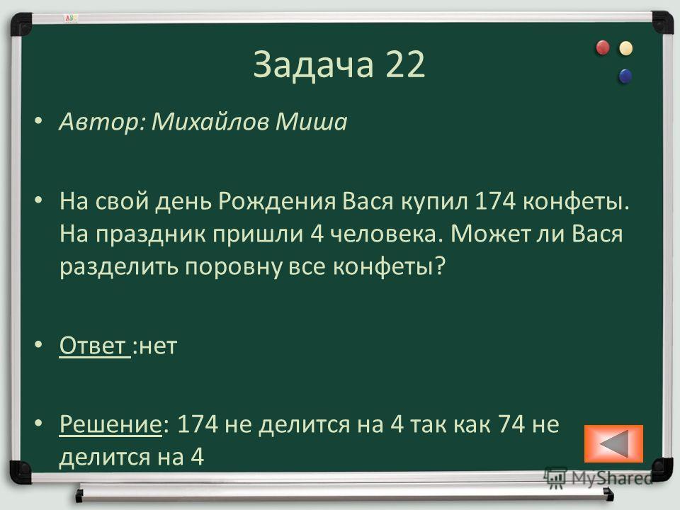 Задача 22 Автор: Михайлов Миша На свой день Рождения Вася купил 174 конфеты. На праздник пришли 4 человека. Может ли Вася разделить поровну все конфеты? Ответ :нет Решение: 174 не делится на 4 так как 74 не делится на 4