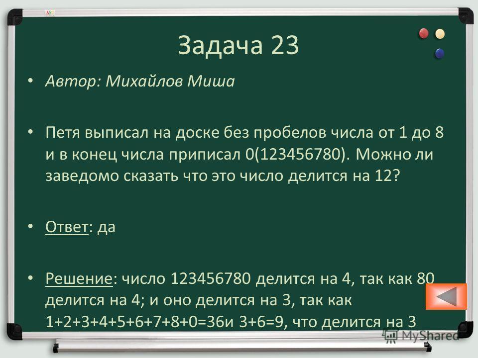 Задача 23 Автор: Михайлов Миша Петя выписал на доске без пробелов числа от 1 до 8 и в конец числа приписал 0(123456780). Можно ли заведомо сказать что это число делится на 12? Ответ: да Решение: число 123456780 делится на 4, так как 80 делится на 4;