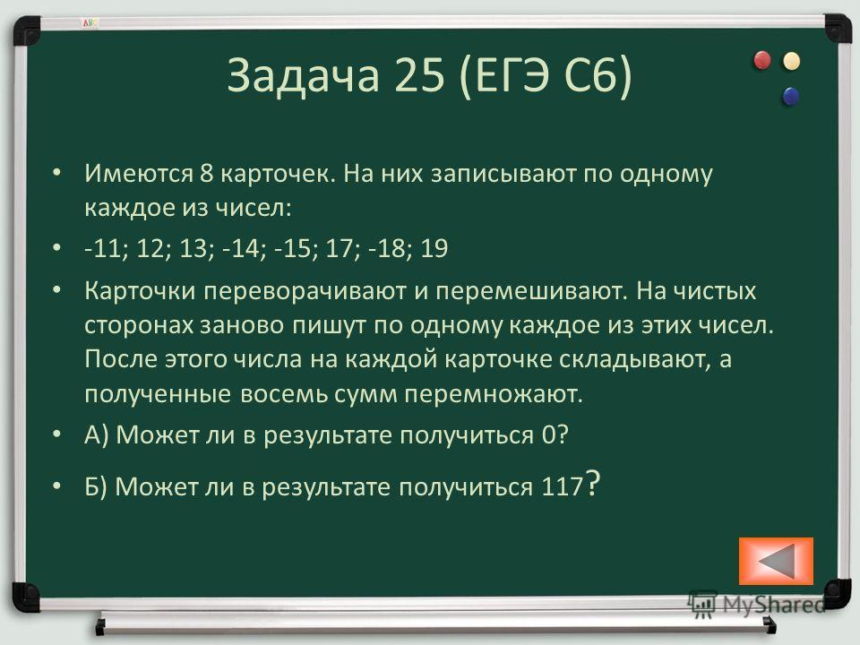 Задача 25 (ЕГЭ С6) Имеются 8 карточек. На них записывают по одному каждое из чисел: -11; 12; 13; -14; -15; 17; -18; 19 Карточки переворачивают и перемешивают. На чистых сторонах заново пишут по одному каждое из этих чисел. После этого числа на каждой