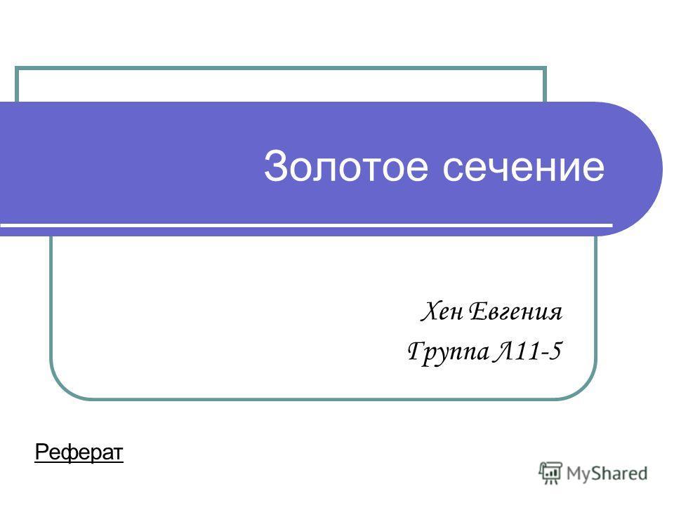 Золотое сечение Хен Евгения Группа Л11-5 Реферат