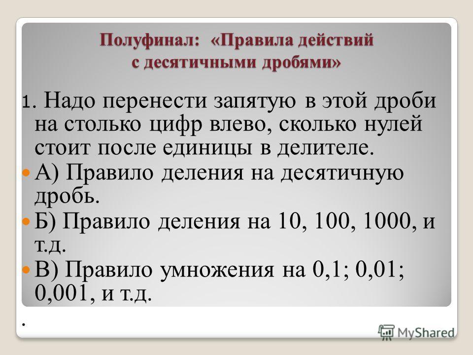 Полуфинал: «Правила действий с десятичными дробями» 1. Надо перенести запятую в этой дроби на столько цифр влево, сколько нулей стоит после единицы в делителе. А) Правило деления на десятичную дробь. Б) Правило деления на 10, 100, 1000, и т.д. В) Пра