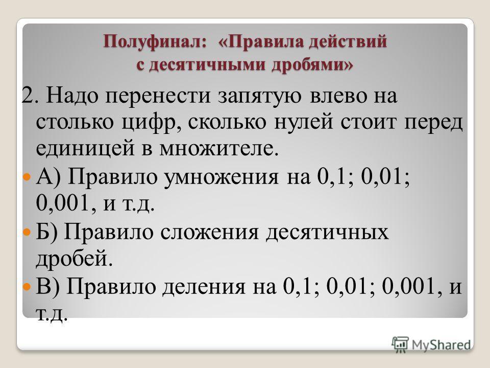 Полуфинал: «Правила действий с десятичными дробями» 2. Надо перенести запятую влево на столько цифр, сколько нулей стоит перед единицей в множителе. А) Правило умножения на 0,1; 0,01; 0,001, и т.д. Б) Правило сложения десятичных дробей. В) Правило де