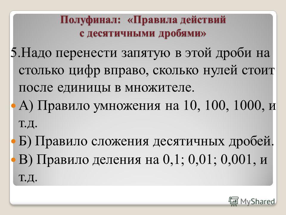 Полуфинал: «Правила действий с десятичными дробями» 5. Надо перенести запятую в этой дроби на столько цифр вправо, сколько нулей стоит после единицы в множителе. А) Правило умножения на 10, 100, 1000, и т.д. Б) Правило сложения десятичных дробей. В)