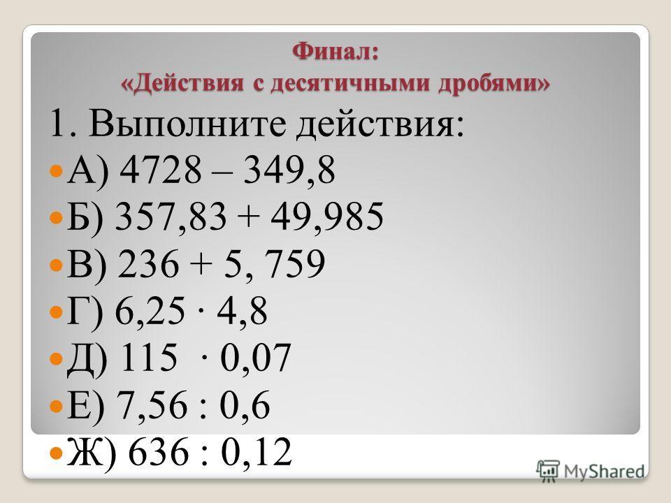 Финал: «Действия с десятичными дробями» 1. Выполните действия: А) 4728 – 349,8 Б) 357,83 + 49,985 В) 236 + 5, 759 Г) 6,25 · 4,8 Д) 115 · 0,07 Е) 7,56 : 0,6 Ж) 636 : 0,12