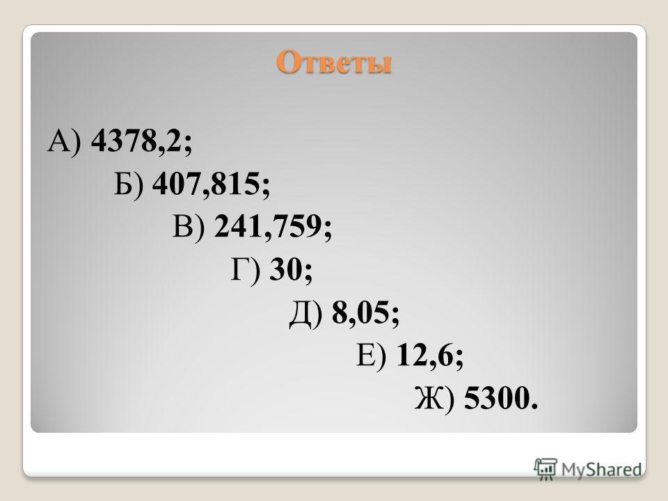 Ответы А) 4378,2; Б) 407,815; В) 241,759; Г) 30; Д) 8,05; Е) 12,6; Ж) 5300.