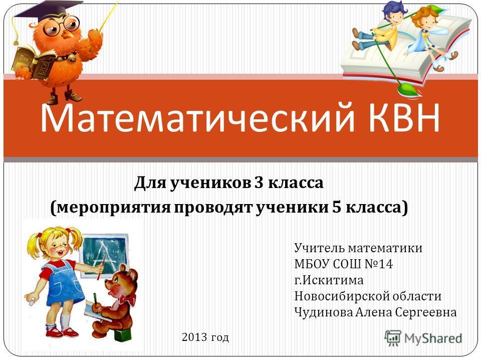 Для учеников 3 класса ( мероприятия проводят ученики 5 класса ) Математический КВН Учитель математики МБОУ СОШ 14 г. Искитима Новосибирской области Чудинова Алена Сергеевна 2013 год