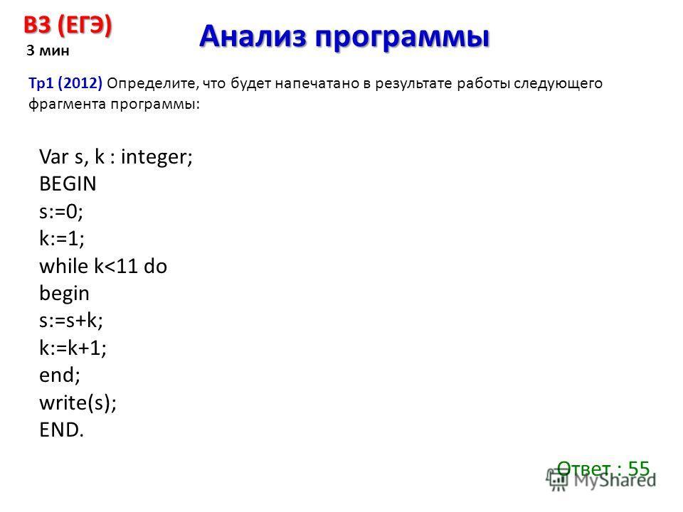 Анализ программы B3 (ЕГЭ) 3 мин Тр 1 (2012) Определите, что будет напечатано в результате работы следующего фрагмента программы: Var s, k : integer; BEGIN s:=0; k:=1; while k
