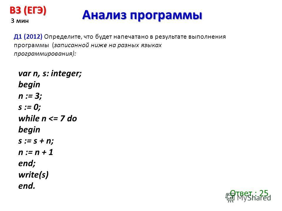 Анализ программы B3 (ЕГЭ) 3 мин Д1 (2012) Определите, что будет напечатано в результате выполнения программы (записанной ниже на разных языках программирования): var n, s: integer; begin n := 3; s := 0; while n