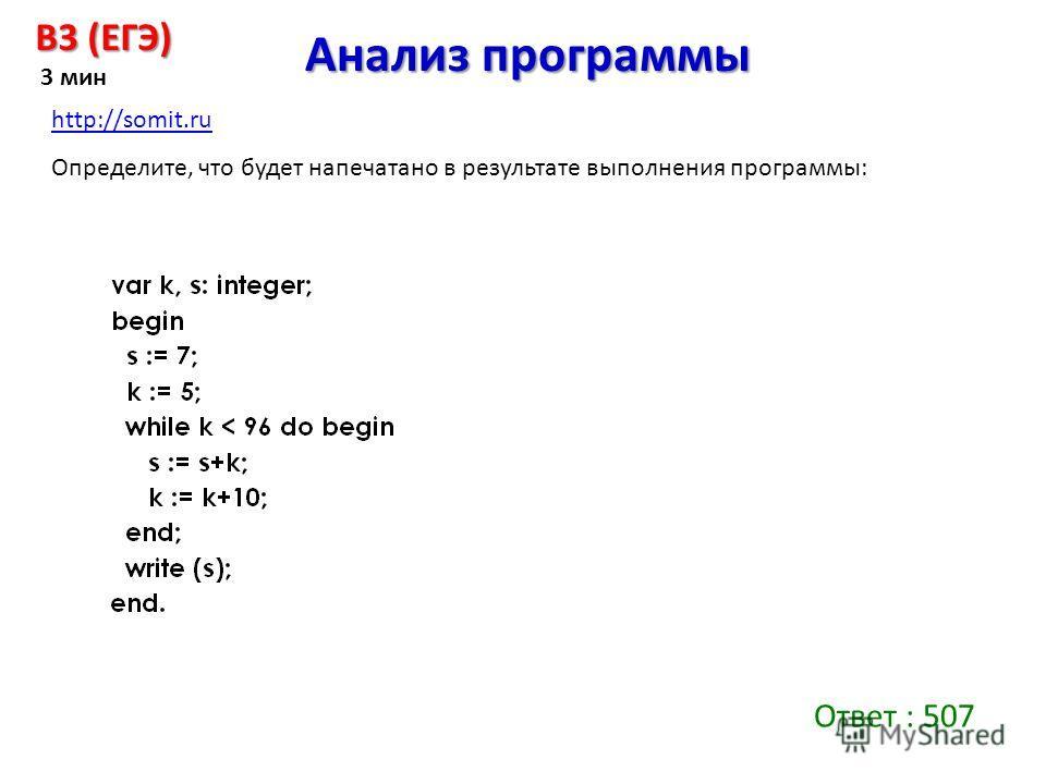 Ответ : 507 Анализ программы B3 (ЕГЭ) 3 мин Определите, что будет напечатано в результате выполнения программы: http://somit.ru