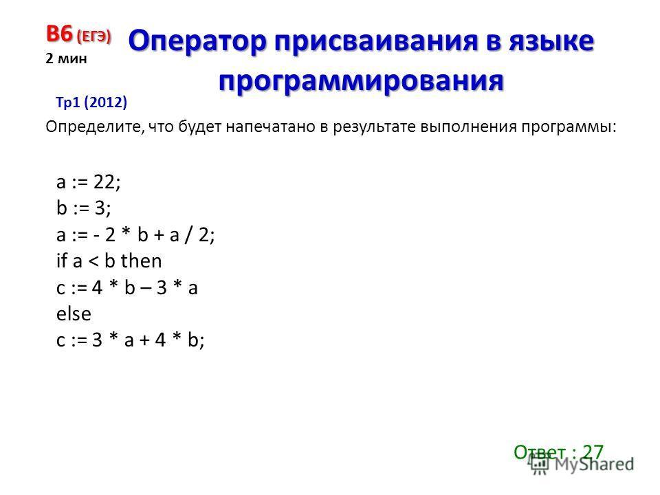 a := 22; b := 3; a := - 2 * b + a / 2; if a < b then c := 4 * b – 3 * a else c := 3 * a + 4 * b; B6 (ЕГЭ) 2 мин Оператор присваивания в языке программирования Определите, что будет напечатано в результате выполнения программы: Ответ : 27 Тр 1 (2012)