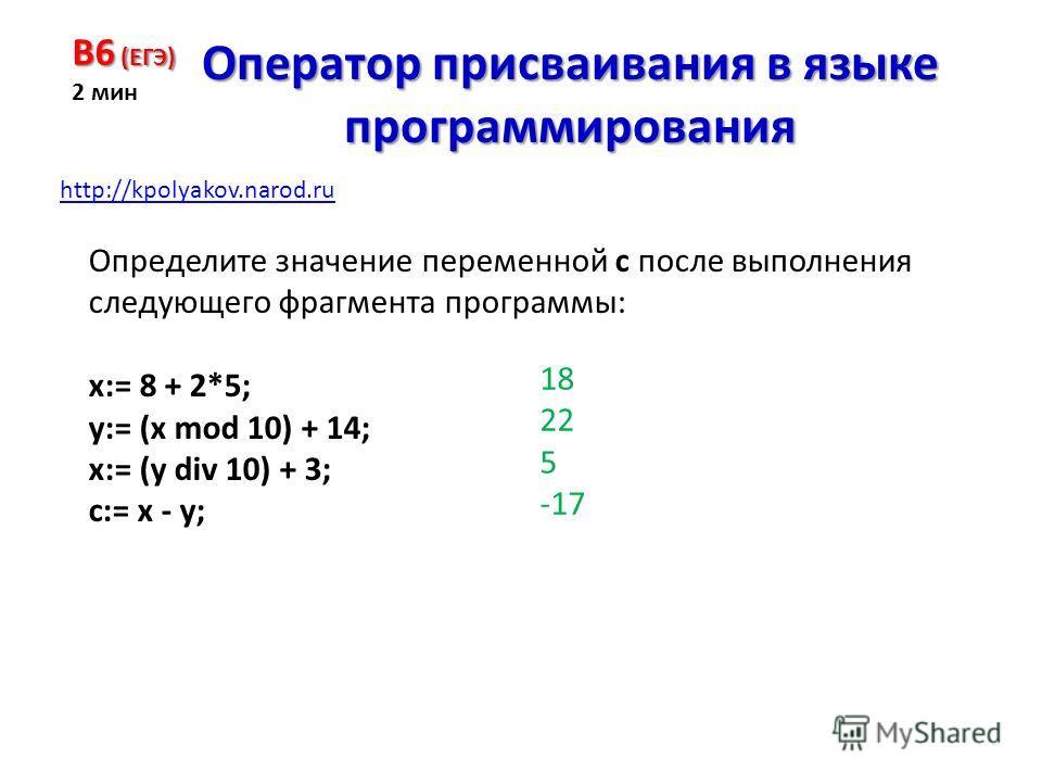 Определите значение переменной с после выполнения следующего фрагмента программы: x:= 8 + 2*5; y:= (x mod 10) + 14; x:= (y div 10) + 3; c:= x - y; B6 (ЕГЭ) 2 мин Оператор присваивания в языке программирования 18 22 5 -17 http://kpolyakov.narod.ru