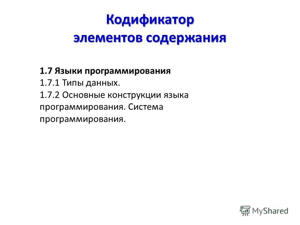 Кодификатор элементов содержания 1.7 Языки программирования 1.7.1 Типы данных. 1.7.2 Основные конструкции языка программирования. Система программирования.