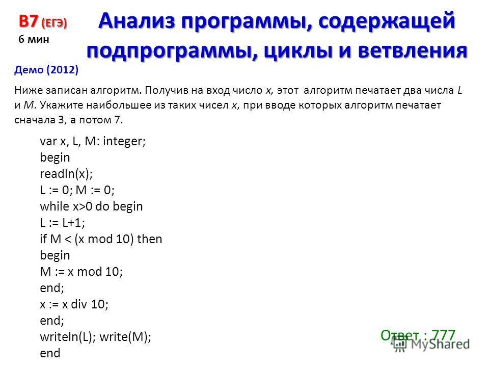 Ниже записан алгоритм. Получив на вход число x, этот алгоритм печатает два числа L и M. Укажите наибольшее из таких чисел x, при вводе которых алгоритм печатает сначала 3, а потом 7. B7 (ЕГЭ) 6 мин Анализ программы, содержащей подпрограммы, циклы и в
