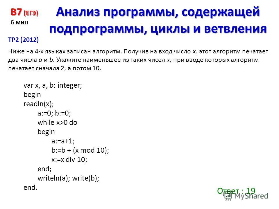 var x, a, b: integer; begin readln(x); a:=0; b:=0; while x>0 do begin a:=a+1; b:=b + (x mod 10); x:=x div 10; end; writeln(a); write(b); end. Ниже на 4-х языках записан алгоритм. Получив на вход число x, этот алгоритм печатает два числа a и b. Укажит