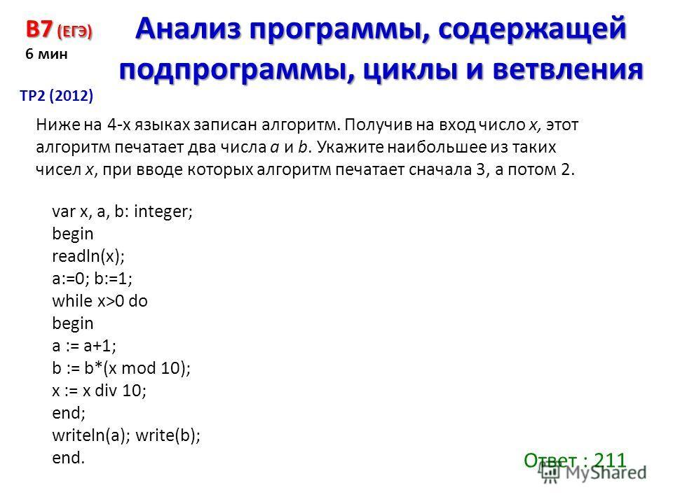 var x, a, b: integer; begin readln(x); a:=0; b:=1; while x>0 do begin a := a+1; b := b*(x mod 10); x := x div 10; end; writeln(a); write(b); end. B7 (ЕГЭ) 6 мин Анализ программы, содержащей подпрограммы, циклы и ветвления ТР2 (2012) Ниже на 4-х языка