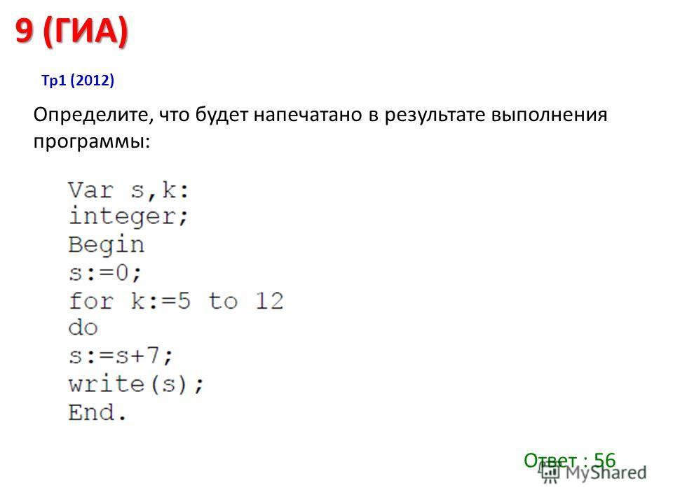 Определите, что будет напечатано в результате выполнения программы: 9 (ГИА) Ответ : 56 Тр 1 (2012)