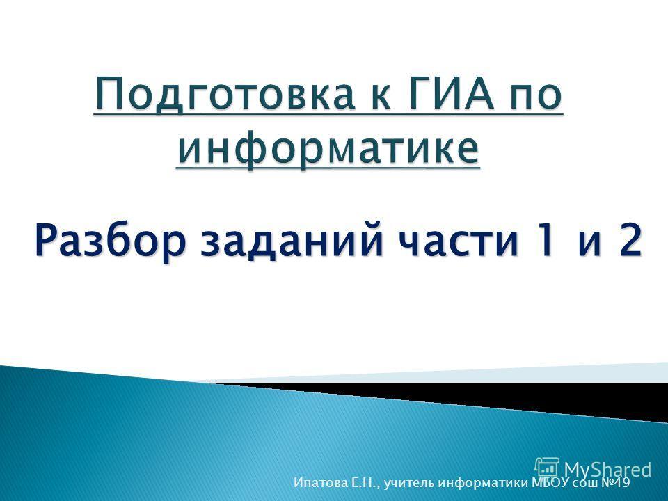 Разбор заданий части 1 и 2 Ипатова Е.Н., учитель информатики МБОУ сош 49