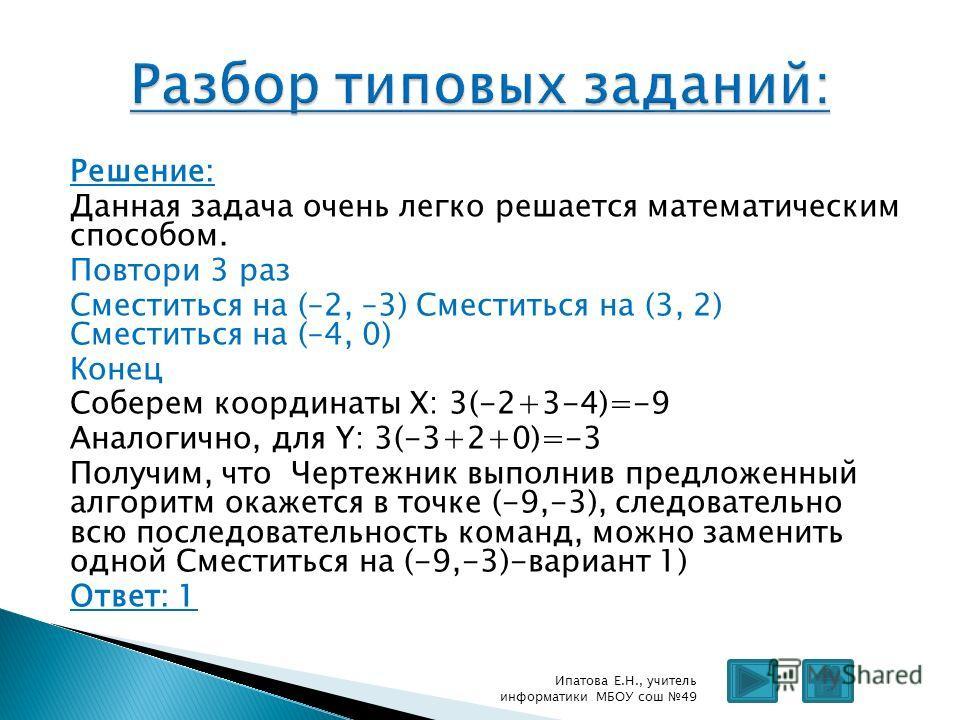 Решение: Данная задача очень легко решается математическим способом. Повтори 3 раз Сместиться на (–2, –3) Сместиться на (3, 2) Сместиться на (–4, 0) Конец Соберем координаты Х: 3(-2+3-4)=-9 Аналогично, для Y: 3(-3+2+0)=-3 Получим, что Чертежник выпол